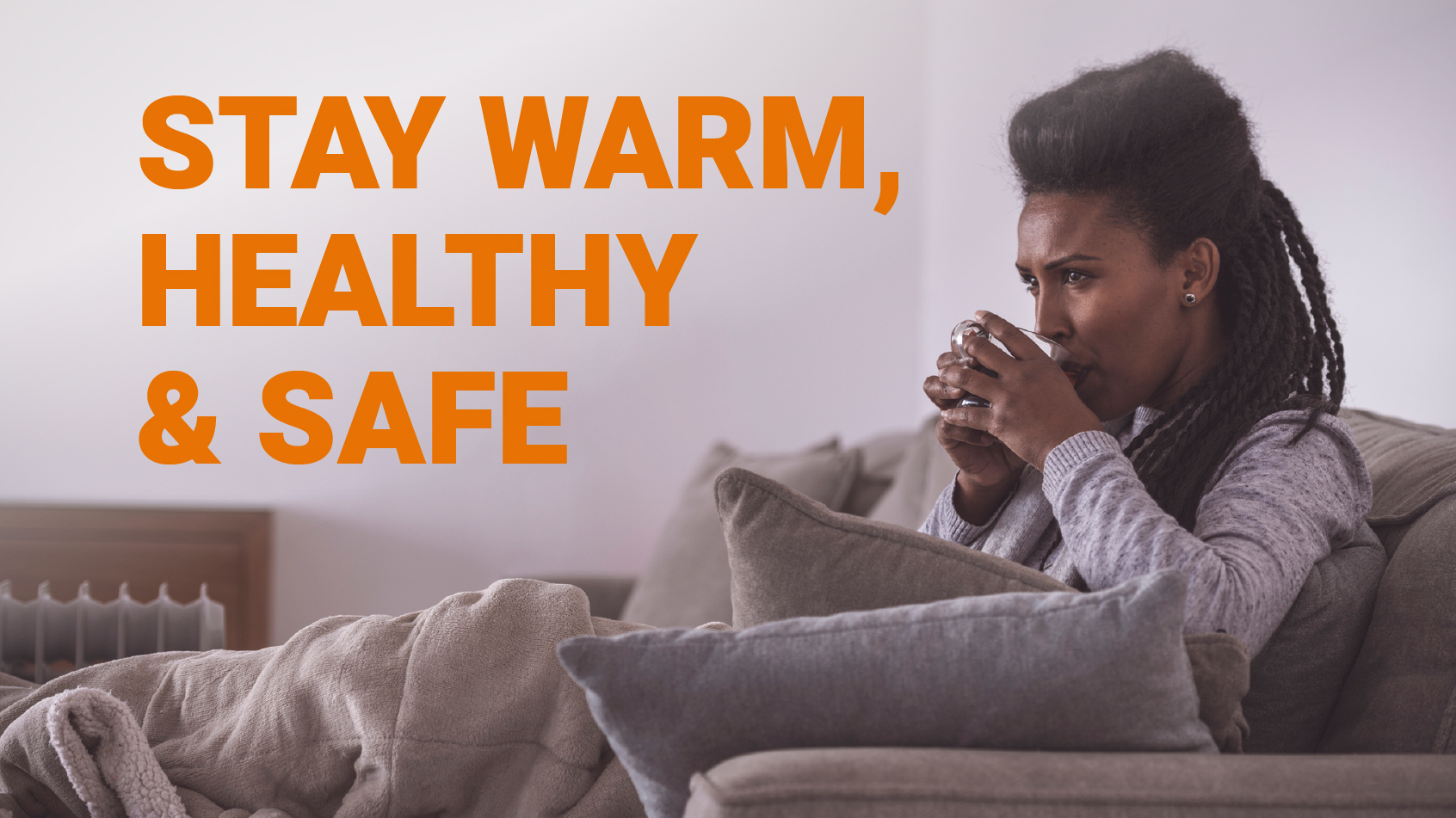 Stay warm, healthy and safe
